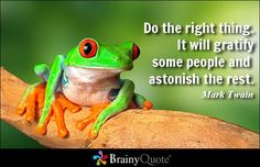 Do the right thing. It will gratify some people and astonish the rest. -