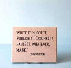 write it shoot it publish it crochet it saute it whatever