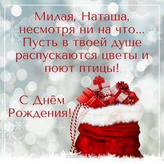Милая, Наташа, несмотря ни на что… Пусть в твоей душе распускаются цветы и поют птицы! Этот мешок с подарками для того, кто родился зимой. С днём рождения, милая Наташа Приветствуйте …