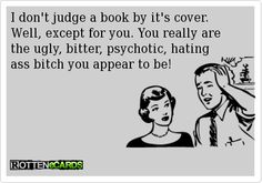 """""""I don't judge a book by it's cover. Well, except for you. You really are the ugly, bitter, psychotic, hating ass bitch you appear to be!"""""""