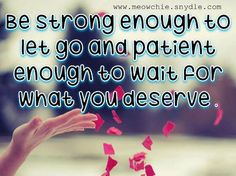 Be strong enough to let go and patient enough to wait for what you deserve .