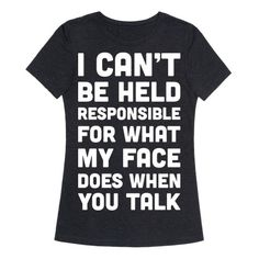 "Show off your sassy side and confident attitude. This sassy design features the text ""I Can't Be Held Responsible For What My Face Does When You Talk"" for those with a sassy attitude, confidence, and uncontrollable RBF."