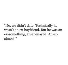 """No, we didn't date. Technically he wasn't an ex-boyfriend. But he was as ex-something, an ex-maybe. An ex-almost."" ♡"