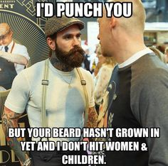 I'd Punch You But Your Beard Hasn't Grown In Yet And I Don't Hit Women & Child.