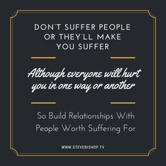 Don't suffer people or they'll make you suffer... Although everyone will hurt you in one way or another... So build relationships with people worth suffering for  www.stevebishop.tv
