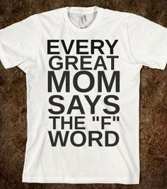 EVERY GREAT MOM SAYS THE F WORD - glamfoxx.com - Skreened T-shirts, Organic Shirts, Hoodies, Kids Tees, Baby One-Pieces and Tote Bags