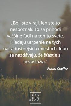 """""""Boli ste v raji, len ste to nespoznali. To sa prihodí väčšine ľudí na tomto svete. Hľadajú utrpenie na tých najradostnejších miestach, lebo sa nazdávajú, že šťastie si nezaslúžia."""" – Paulo Coelho Motto, Blog, Paulo Coelho, Blogging, Mottos"""