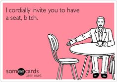 I cordially invite you to have a seat, bitch. | Reminders Ecard