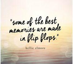 """Some of the best memories are made in flip flops."" — Kellie Elmore"