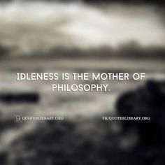 Idleness Is The Mother Of Philosophy