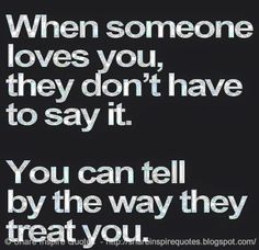 When someone loves you, they don't have to say it. You can tell by the way they treat you. #love #quotes