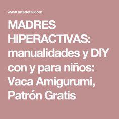 MADRES HIPERACTIVAS: manualidades y DIY con y para niños: Vaca Amigurumi, Patrón Gratis