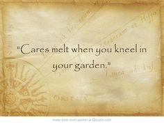 Cares melt when you kneel in your garden.