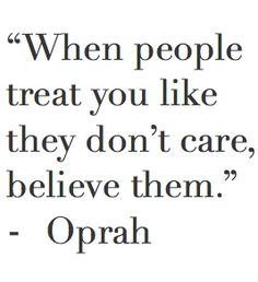 """When people treat you like they don't care. Believe them. Relationship quotes and inspirational quotes. These quotes can be helpful to support your relationship goals, advice, tips and ideas for happy friendships, and happy relationships. Oprah Quotes, Quotable Quotes, Wisdom Quotes, True Quotes, Words Quotes, Great Quotes, Quotes To Live By, Motivational Quotes, Inspirational Quotes"