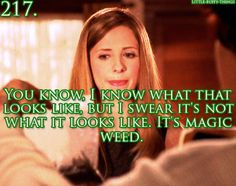 """""""you know, I know what that looks like, but I swear it's not what is looks like. It's magic weed. BTVS"""