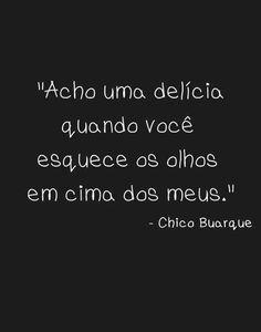 """""""Acho uma delicia quando você esquece os olhos em cima dos meus."""" - Chico Buarque"""