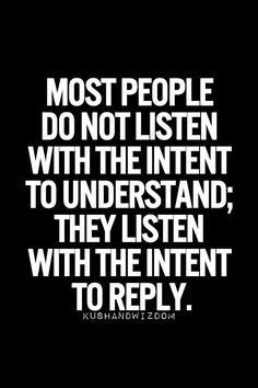 most people do not listen with the intent to understand. they listen with the intent to reply.
