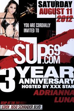 "Jamie Barren proudly presents ""SUP69.com 3 YEAR ANNIVERSARY""  Saturday, August 11, 2012 at Eden Nightclub - 1650 Schrader Boulevard, Hollywood CA 90028.    Check it out at - http://www.youtube.com/watch?v=rFNglmDrnRk=1     Hosted by adult film superstar ADRIANNA LUNA along with the biggest, sexiest names in the adult industry! Red Carpet Arrivals 10pm and music by Dj Five Star til 2am! RSVP via Jamie Barren 310-749.9029."