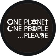 We are all one...One planet, one people...please!