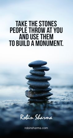 Take the stones people throw at you and use them to build a monument. #robinsharma @robinsharma #quote