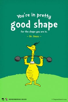 """You're in pretty good shape for the shape you are in"" - Dr Seuss"