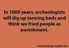 lol!!In 1000 years, archeologists will dig up tanning beds and think we fried people as punishment.