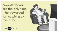 Free, Somewhat Topical Ecard: Awards shows are the only time I feel rewarded for watching so much TV.