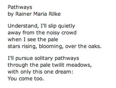 """I'll pursue solitary pathways through the pale twilit meadows, with only this one dream: You come too."" Rilke"