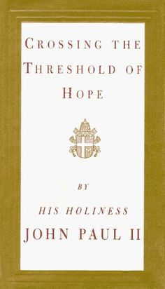"""""""Crossing the Threshhold of Hope"""" by Pope John Paul II    ABSOLUTELY LOVE THIS BOOK!!!"""
