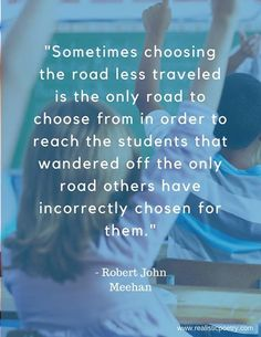 """Although many are called to teach, still too few answer the call to take the Road Less Traveled when choosing where to apply their gifts."" Robert John Meehan"