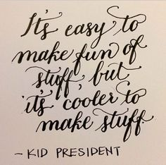 It's easy to make fun of stuff, but it's cooler to make stuff.  -Kid President.