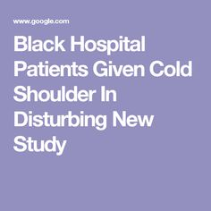 Black Hospital Patients Given Cold Shoulder In Disturbing New Study