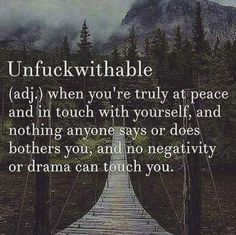 Unfuckwithable: When you're truly at peace and in touch with yourself, and nothing anyone says or does bothers you and no negativity or drama can touch you.