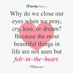 Why do we close our eyes when we pray, cry, kiss, or dream? Because the most beautiful things in life are not seen but felt in the heart. -Unknown.