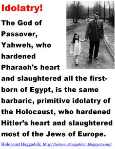 """Holocaust Haggadah:  The God of Passover, Yahweh, who hardened Pharaoh's heart and slaughtered all the first-born of Egypt, is the same barbaric, primitive idolatry of the Holocaust, who hardened Hitler's heart and slaughtered most of the Jews of Europe.   > > """"The murder of at least one million children under the age of 13 in the Holocaust − no matter what the reasons − makes God responsible for murder."""" - History professor Yehuda Bauer.   > > > Click image!"""