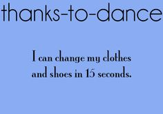 So true. Unless I don't know what to wear, which in that case, it can take me FOREVER to get changed.