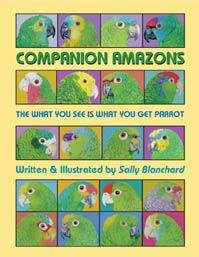 Companion Amazons: The What You See is What You Get Parrot .pdf, 156 pgs, $18 Sally's parrot illustrations throughout, one-person parrots, understanding &preventing aggression, Amazon overload, converting Amazons to a healthy diet, rescue and re-homed Amazons, elderly and handicapped Amazons, body language, verbal communication, bathing, gentling exercises, species profiles, Sally´s experiences living with Amazons for over 3 decades, Sally´s consultations with Amazon caregivers, and more