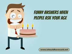 Funny responses when someone asks your age. Check out our top ten comeback lists www.ishouldhavesaid.net.