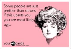 """""""Some people are just prettier than others, if this upsets you, you are most likely ugly..""""-- hahaha!!! That's right! Confident, Pretty people don't get threatened by another woman's beauty, in fact, we love, admire, and enjoy seeing it!!"""