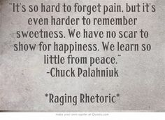 """It's so hard to forget pain, but it's even harder to remember sweetness. We have no scar to show for happiness. We learn so little from peace."" -Chuck Palahniuk *Raging Rhetoric*"