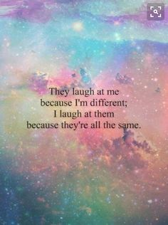 They laugh at me because I'm different they laugh at me because they are all the same
