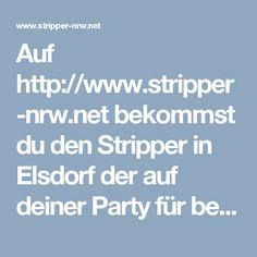 Auf http://www.stripper-nrw.net bekommst du den Stripper in Elsdorf der auf deiner Party für beste Stimmung sorgt!!!