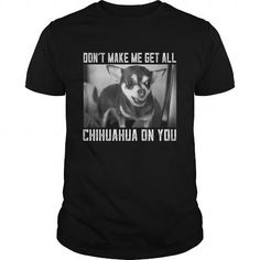 Dont Make Me Get All Chihuahua on you #name #tshirts #CHIHUAHUA #gift #ideas #Popular #Everything #Videos #Shop #Animals #pets #Architecture #Art #Cars #motorcycles #Celebrities #DIY #crafts #Design #Education #Entertainment #Food #drink #Gardening #Geek #Hair #beauty #Health #fitness #History #Holidays #events #Home decor #Humor #Illustrations #posters #Kids #parenting #Men #Outdoors #Photography #Products #Quotes #Science #nature #Sports #Tattoos #Technology #Travel #Weddings #Women