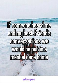 If someone heard me and my best friend's conversations we would be put in a mental care home