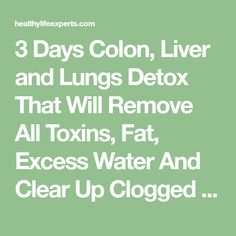 3 Days Colon, Liver and Lungs Detox That Will Remove All Toxins, Fat, Excess Water And Clear Up Clogged Arteries! – Healthy Life Experts