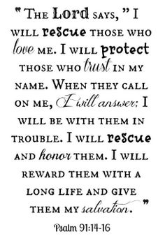 """The Lord says,"" I will rescue those who love me. I will protect those who trust in my name. When they call on me, I will answer them; I will be with them in trouble. I will rescue and honor them. I will reward them with a long life and give them my salvation."" (Psalm 91:14-16)"