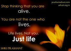 Stop thinking that you are alive. You are not the one who lives. Life lives. Not you. Just life. ~ Shri Prashant #ShriPrashant #Advait #life Read at:- prashantadvait.com Watch at:- www.youtube.com/c/ShriPrashant Website:- www.advait.org.in Facebook:- www.facebook.com/prashant.advait LinkedIn:- www.linkedin.com/in/prashantadvait Twitter:- https://twitter.com/Prashant_Advait
