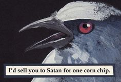 I'd sell you to Satan for one corn chip