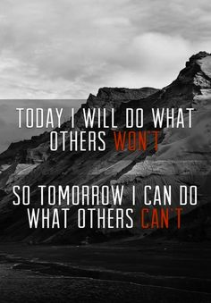 """""""Today I will do what others won't so tomorrow I can do what others can't"""""""