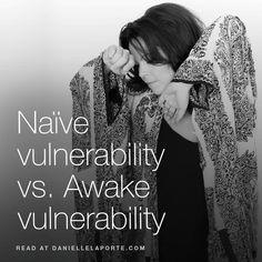Naïve vulnerability vs. Awake vulnerability. Naïve vulnerability wants to be saved. Awake vulnerability is saving herself by respecting her Truth.